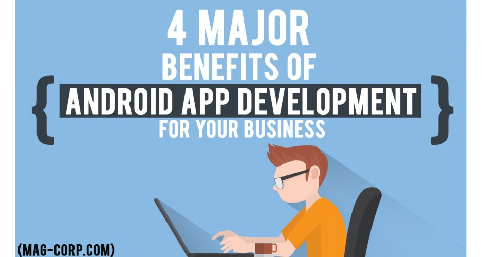 4 Major Benefits of Android App Development For Your Business